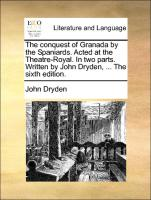 The conquest of Granada by the Spaniards. Acted at the Theatre-Royal. In two parts. Written by John Dryden, ... The sixth edition.