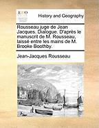 Rousseau Juge De Jean Jacques. Dialogue. D'après Le Manuscrit De M. Rousseau, Laissé Entre Les Mains De M. Brooke Boothby.