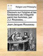 Discours Sur L'Origine Et Les Fondemens de L'Ingalit Parmi Les Hommes, Par J.J. Rousseau, ...