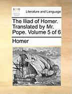 The Iliad Of Homer. Translated By Mr. Pope.  Volume 5 Of 6