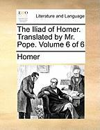 The Iliad of Homer. Translated by Mr. Pope. Volume 6 of 6