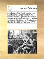 A Dialogue Of The Dead: Betwixt Lord Eglinton And Mungo Cambell. To Which Is Added A Genuine Abstract Of The Trial Of Mungo