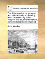 Primitive physick: or, an easy and natural method of curing most diseases. By John Wesley. The fourteenth edition, corrected and much enlarged.