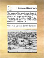 The history of the growth and decay of the Othman empire. ... Written originally in Latin, by Demetrius Cantemir, ... Translated into English, ... by N. Tindal, ... Adorn'd with the heads of the Turkish emperors, ... Volume 2 of 2