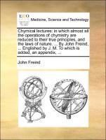 Chymical lectures: in which almost all the operations of chymistry are reduced to their true principles, and the laws of nature. ... By John Freind, ... Englished by J. M. To which is added, an appendix, ... - Freind, John