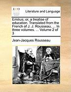 Emilius; Or, a Treatise of Education. Translated from the French of J. J. Rousseau, ... in Three Volumes. ... Volume 2 of 3