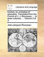 Emilius; Or, a Treatise of Education. Translated from the French of J. J. Rousseau, ... in Three Volumes. ... Volume 3 of 3