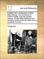A letter from a clergyman to Miss Mary Blandy, now a prisoner in Oxford Castle; with her answer thereto. As also Miss Blandy's own narrative of the crime for which she is condemn'd to die. ...