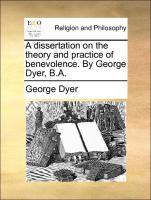 A Dissertation On The Theory And Practice Of Benevolence. By George Dyer, B.a.