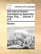 The Iliad Of Homer. Translated By Alexander Pope, Esq. ...  Volume 1 Of 6