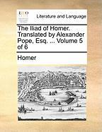 The Iliad Of Homer. Translated By Alexander Pope, Esq. ...  Volume 5 Of 6