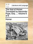 The Iliad Of Homer. Translated By Alexander Pope, Esq. ...  Volume 6 Of 6