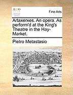 Artaxerxes. an Opera. as Perform'd at the King's Theatre in the Hay-Market