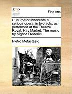 L'Usurpator Innocente a Serious Opera, in Two Acts, as Performed at the Theatre Royal, Hay Market. the Music by Signor Frederici