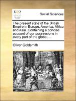 The Present State Of The British Empire In Europe, America, Africa And Asia. Containing A Concise Account Of Our Possessions In Ev