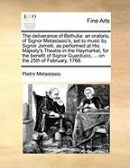 The deliverance of Bethulia: an oratorio, of Signor Metastasio's, set to music by Signor Jomelli, as performed at His Majesty's Theatre in the ... Guarducci, ... on the 25th of February, 1768.