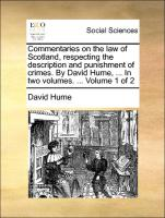 Commentaries on the law of Scotland, respecting the description and punishment of crimes. By David Hume, ... In two volumes. ... Volume 1 of 2