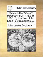 Travels in the Western Hebrides: from 1782 to 1790. By the Rev. John Lane [sic] Buchanan, ...