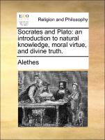 Socrates and Plato: an introduction to natural knowledge, moral virtue, and divine truth.