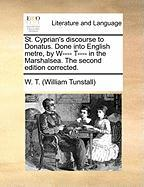 St. Cyprian's Discourse to Donatus. Done Into English Metre, by W---- T---- In the Marshalsea. the Second Edition Corrected.