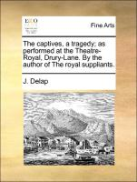 The captives, a tragedy; as performed at the Theatre-Royal, Drury-Lane. By the author of The royal suppliants.