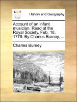 Account of an infant musician. Read at the Royal Society, Feb. 18, 1779. By Charles Burney, ...