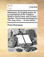 Artaxerxes. an English Opera. as It Is Performed at the Theatres Royal in Drury-Lane, and Covent-Garden. the Musick Composed by Tho. Aug. Arne, ... a - Metastasio, Pietro Antonio