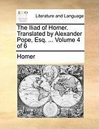 The Iliad Of Homer. Translated By Alexander Pope, Esq. ...  Volume 4 Of 6