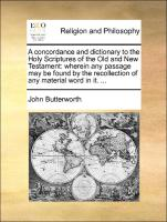 A Concordance And Dictionary To The Holy Scriptures Of The Old And New Testament: Wherein Any Passage May Be Found By The Recollec