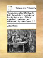 The doctrine of justification by faith through the imputation of the righteousness of Christ, explained, confirmed and vindicated. By John Owen, D.D.