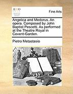 Angelica and Medorus. an Opera. Composed by John Baptist Pescetti. as Performed at the Theatre Royal in Covent-Garden