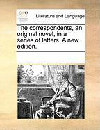 The Correspondents, an Original Novel, in a Series of Letters. a New Edition. - Multiple Contributors, See Notes