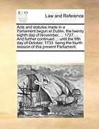 Acts and Statutes Made in a Parliament Begun at Dublin, the Twenty Eighth Day of November, ... 1727. ... and Further Continued ... Until the Fifth Day - Multiple Contributors, See Notes