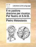 Il Re Pastore Dramma Per Musica. Pel Teatro Di S.M.B.