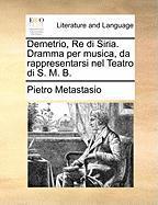 Demetrio, Re Di Siria. Dramma Per Musica, Da Rappresentarsi Nel Teatro Di S. M. B