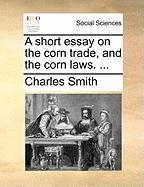 A Short Essay on the Corn Trade, and the Corn Laws. ... - Smith, Charles, Jr.