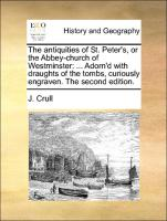 The antiquities of St. Peter's, or the Abbey-church of Westminster: ... Adorn'd with draughts of the tombs, curiously engraven. The second edition.
