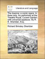 The Duenna: A Comic Opera. In Three Acts. As Performed At The Theatre Royal, Covent Garden: With Universal Appl