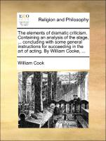 The elements of dramatic criticism. Containing an analysis of the stage, ... concluding with some general instructions for succeeding in the art of acting. By William Cooke, ...