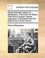 Three Dramatic Pieces of Metastasio. the Dream of Scipio. the Birth of Jupiter. Astrea Appeased. Translated from the Original by Francis Olivari, ...