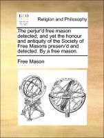 The perjur'd free mason detected; and yet the honour and antiquity of the Society of Free Masons preserv'd and detected. By a free mason.