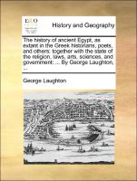 The history of ancient Egypt, as extant in the Greek historians, poets, and others: together with the state of the religion, laws, arts, sciences, and government: ... By George Laughton, ...