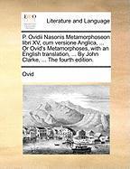 P. Ovidii Nasonis Metamorphoseon Libri XV, Cum Versione Anglica, ... or Ovid's Metamorphoses, with an English Translation, ... by John Clarke, ... the