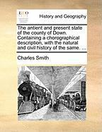 The Antient and Present State of the County of Down. Containing a Chorographical Description, with the Natural and Civil History of the Same. ... - Smith, Charles, Jr.