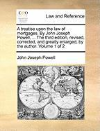 A  Treatise Upon the Law of Mortgages. by John Joseph Powell, ... the Third Edition, Revised, Corrected, and Greatly Enlarged, by the Author. Volume - Powell, John Joseph