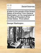 A Letter to the People of the United States of America, from General Washington, on His Resignation of the Office of President of the United States. Third Edition.