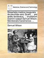 Dissertatio Medica Inauguralis de Pleuritide Vera. Quam, ... Pro Gradu Doctoratus, ... Eruditorum Examini Subjicit Samuel Wilson, Meridionalis Carolin