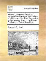 Masonry dissected: being an universal and genuine description of all its branches, from the original to this present time: ... by Samuel Prichard, ... The ninth edition.