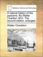 A natural history of the passions. By Walter Charlton, M.D. The second edition, enlarged.
