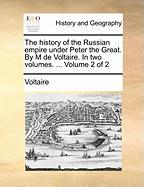 The History of the Russian Empire Under Peter the Great. by M de Voltaire. in Two Volumes. ... Volume 2 of 2